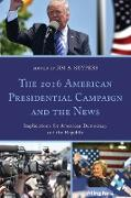The 2016 American Presidential Campaign and the News: Implications for American Democracy and the Republic