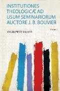Institutiones Theologicæ Ad Usum Seminariorum Auctore J. B. Bouvier