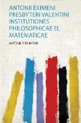 Antonii Eximeni Presbyteri Valentini Institutiones Philosophicae El Matematicae