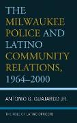 The Milwaukee Police and Latino Community Relations, 1964-2000: The Role of Latino Officers