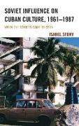 Soviet Influence on Cuban Culture, 1961-1987: When the Soviets Came to Stay