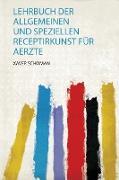 Lehrbuch Der Allgemeinen und Speziellen Receptirkunst Für Aerzte