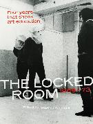 The Locked Room: Four Years That Shook Art Education, 1969-1973