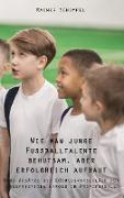 Wie man junge Fußballtalente behutsam, aber erfolgreich aufbaut