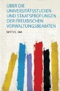 Über Die Universitätsstudien und Staatsprüfungen Der Preußischen Verwaltungsbeamten