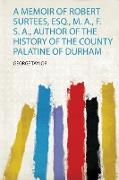 A Memoir of Robert Surtees, Esq., M. A., F. S. A., Author of the History of the County Palatine of Durham