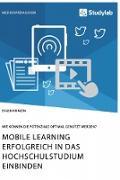 Mobile Learning erfolgreich in das Hochschulstudium einbinden. Wie können die Potenziale optimal genutzt werden?