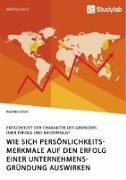 Wie sich Persönlichkeitsmerkmale auf den Erfolg einer Unternehmensgründung auswirken. Entscheidet der Charakter des Gründers über Erfolg und Misserfolg?