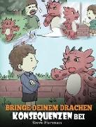 Bringe deinem Drachen Konsequenzen bei: (Teach Your Dragon To Understand Consequences) Eine süße Kindergeschichte, um Kindern Konsequenzen zu erklären