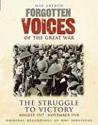 Forgotten Voices of the Great War: The Struggle to Victory: August 1917-November 1918