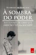 À sombra do poder: bastidores da crise que derrubou Dilma Rousseff