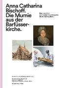 Anna Catharina Bischoff. Die Mumie aus der Barfüsserkirche