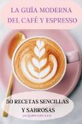 LA GUÍA MODERNA DEL CAFÉ Y ESPRESSO 50 RECETAS SENCILLAS Y SABROSAS