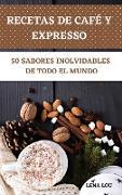 RECETAS DE CAFÉ Y EXPRESSO 50 SABORES INOLVIDABLES DE TODO EL MUNDO