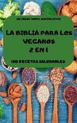 LA BIBLIA PARA LOS VEGANOS 2 EN 1 100 RECETAS SALUDABLES