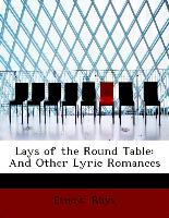 Lays of the Round Table: And Other Lyric Romances