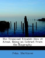 The Transvaal Trouble: How it Arose, Being an Extract from the Biography