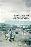 Bring Me My Machine Gun: The Battle for the Soul of South Africa, from Mandela to Zuma