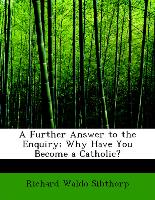 A Further Answer to the Enquiry, Why Have You Become a Catholic?