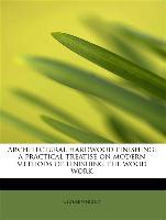 Architectural Hardwood Finishing, A Practical Treatise on Modern Methods of Finishing the Wood Work