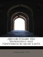Arthur O'Leary: His Wanderings and Ponderings in Many Lands