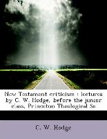 New Testament criticism : lectures by C. W. Hodge, before the junior class, Princeton Theological Se