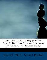 Life and Death. a Reply to the REV. J. Baldwin Brown's Llectures on Conditional Immortality