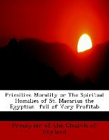 Primitive Morality or the Spiritual Homilies of St. Macarius the Egyptian Full of Very Profitab