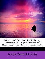 Memoir of REV. Charles T. Torrey Who Died in the Penitentiary of Maryland, Where He Was Confined for