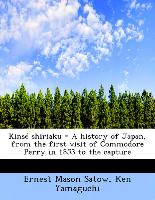 Kinsé shiriaku = A history of Japan, from the first visit of Commodore Perry in 1853 to the capture