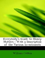 Everybody's Guide to Money Matters : With a Description of the Various Investments