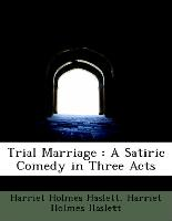Trial Marriage : A Satiric Comedy in Three Acts