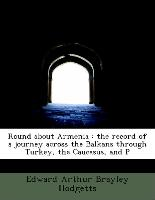 Round about Armenia : the record of a journey across the Balkans through Turkey, the Caucasus, and P