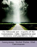 The Edmunds act : reports of the Commission, rules, regulations and decisions, and population, regis