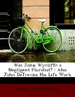 Was John Wycliffe a Negligent Pluralist? : Also John DeTrevisa His Life Work