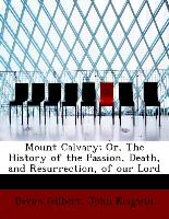 Mount Calvary, Or, the History of the Passion, Death, and Resurrection, of Our Lord