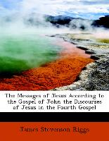 The Messages of Jesus According to the Gospel of John the Discourses of Jesus in the Fourth Gospel