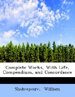 Complete Works, With Life, Compendium, and Concordance