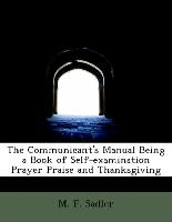 The Communicant's Manual Being a Book of Self-Examination Prayer Praise and Thanksgiving