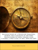 Recollections of a Highland Subaltern, During the Campaigns of the 93rd Highlanders in India, Under Colin Campbell, Lord Clyde, in 1857, 1858 and 1859