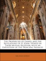 The Prophecies of Daniel and the Revelations of St John: Viewed in Their Mutual Relation, with an Exposition of the Principal Passages