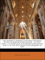 The Assembly's Shorter Catechism Explained: By Way of Question and Answer ... in Two Parts: I. of What Man Is to Believe Concerning God. Ii. of the Duty Which God Requires of Man