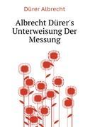 Albrecht Dürer's Unterweisung Der Messung