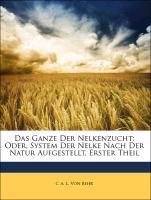 Das Ganze Der Nelkenzucht: Oder, System Der Nelke Nach Der Natur Aufgestellt, Erster Theil