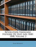 Révolution Française: Histoire De Huit Ans 1840-1848, Volume 3
