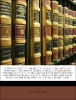 A Treatise On the Law of Collisions at Sea: With an Appendix, Containing Extracts from the Merchant Shipping Acts, the International Regulations (Of 1863 and 1880) for Preventing Collisions at Sea, and Local Rules for the Same Purpose in Force in the Tham