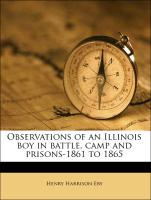 Observations of an Illinois Boy in Battle, Camp and Prisons-1861 to 1865