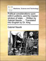 Political considerations upon refin'd politicks, and the master-strokes of state, ... Written by Gabriel Naude, ... Translated into English by Dr. King