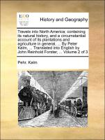 Travels into North America, containing its natural history, and a circumstantial account of its plantations and agriculture in general, ... By Peter Kalm, ... Translated into English by John Reinhold Forster, ... Volume 2 of 3