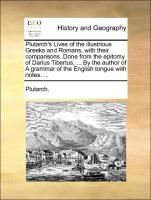 Plutarch's Lives of the illustrious Greeks and Romans, with their comparisons. Done from the epitomy of Darius Tibertus, ... By the author of A grammar of the English tongue with notes